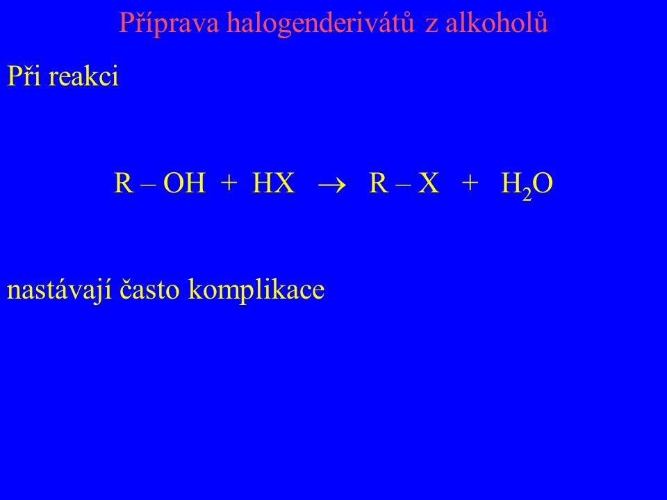 Příprava halogenderivátů z alkoholů Při reakci R – OH + HX  R – X + H 2 O nastávají často komplikace
