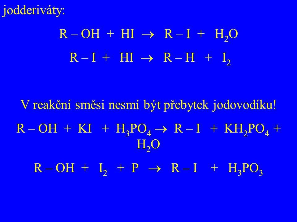 jodderiváty: R – OH + HI  R – I + H 2 O R – I + HI  R – H + I 2 V reakční směsi nesmí být přebytek jodovodíku! R – OH + KI + H 3 PO 4  R – I + KH 2