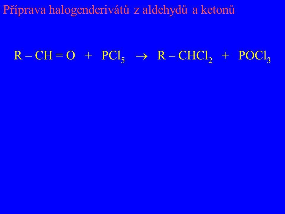 Příprava halogenderivátů z aldehydů a ketonů R – CH = O + PCl 5  R – CHCl 2 + POCl 3
