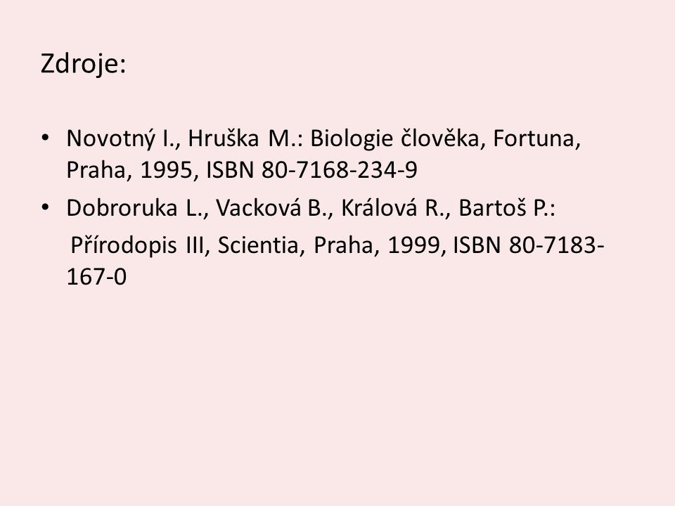 Zdroje: Novotný I., Hruška M.: Biologie člověka, Fortuna, Praha, 1995, ISBN 80-7168-234-9 Dobroruka L., Vacková B., Králová R., Bartoš P.: Přírodopis III, Scientia, Praha, 1999, ISBN 80-7183- 167-0