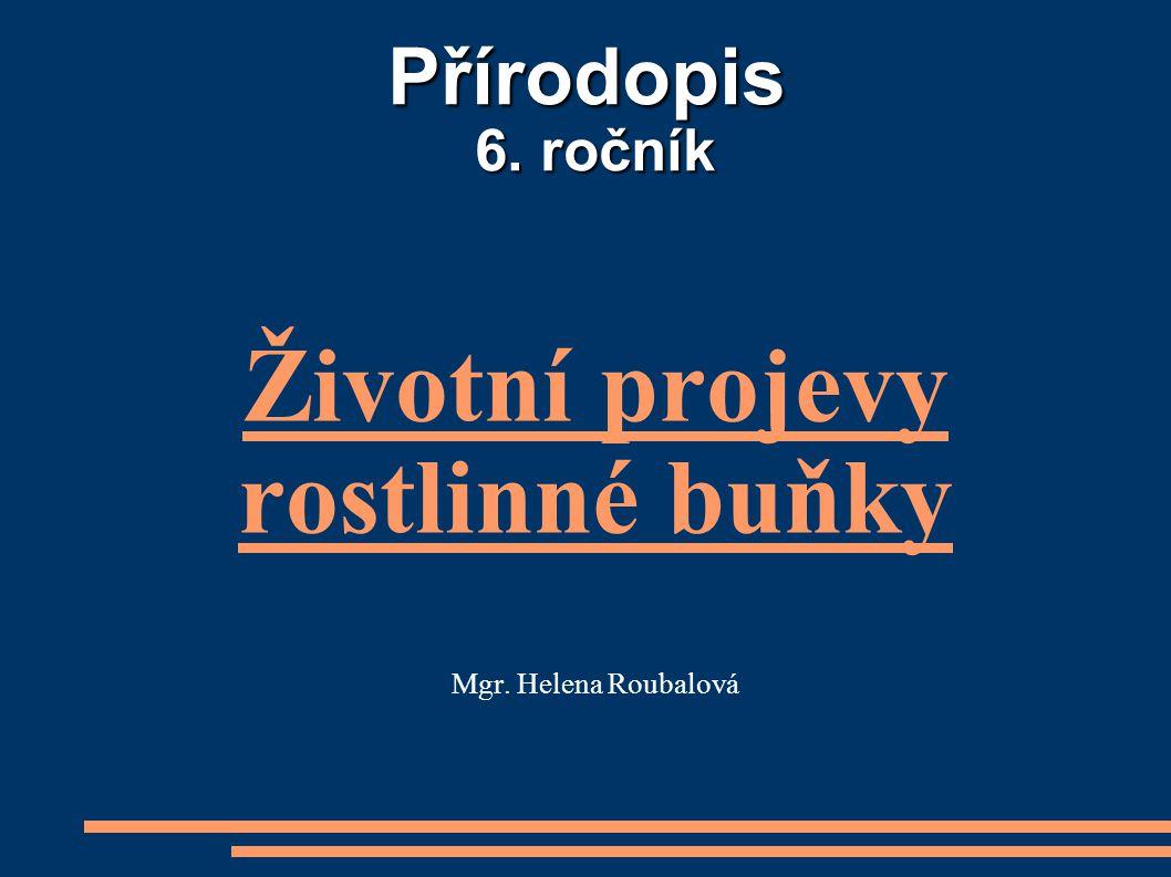 Přírodopis 6. ročník Životní projevy rostlinné buňky Mgr. Helena Roubalová