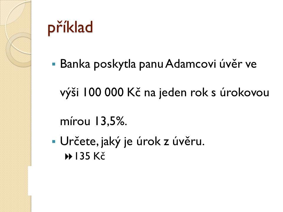 příklad  Banka poskytla panu Adamcovi úvěr ve výši 100 000 Kč na jeden rok s úrokovou mírou 13,5%.