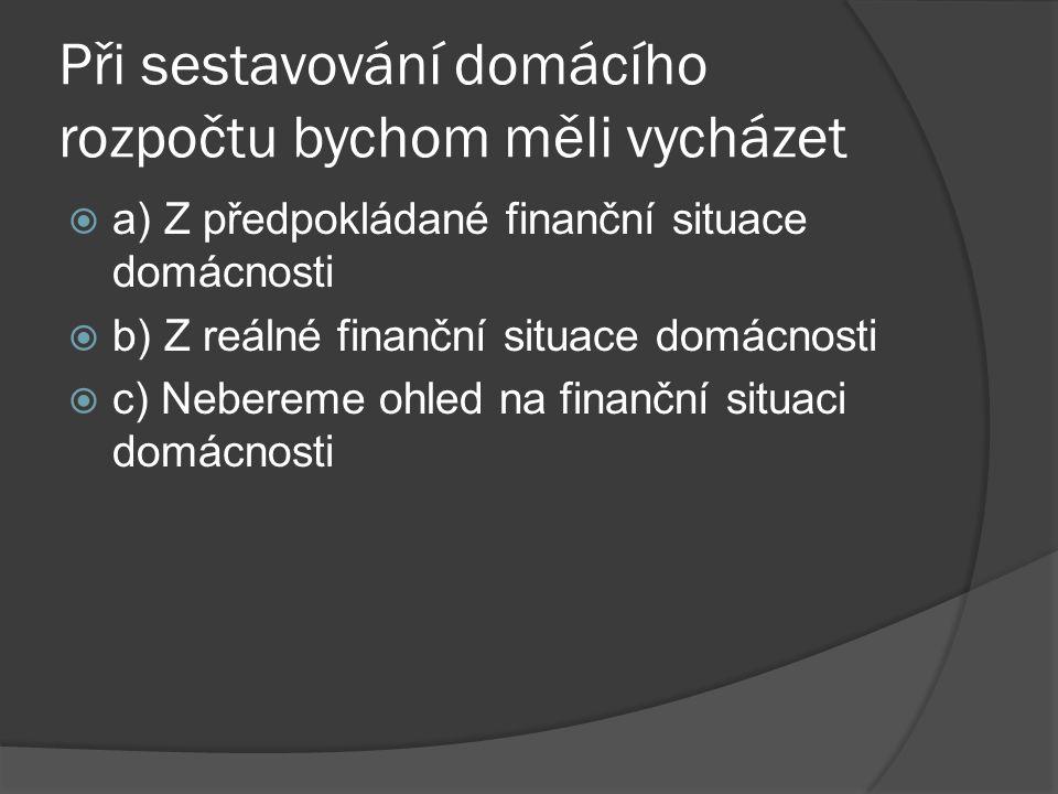Při sestavování domácího rozpočtu bychom měli vycházet  a) Z předpokládané finanční situace domácnosti  b) Z reálné finanční situace domácnosti  c) Nebereme ohled na finanční situaci domácnosti