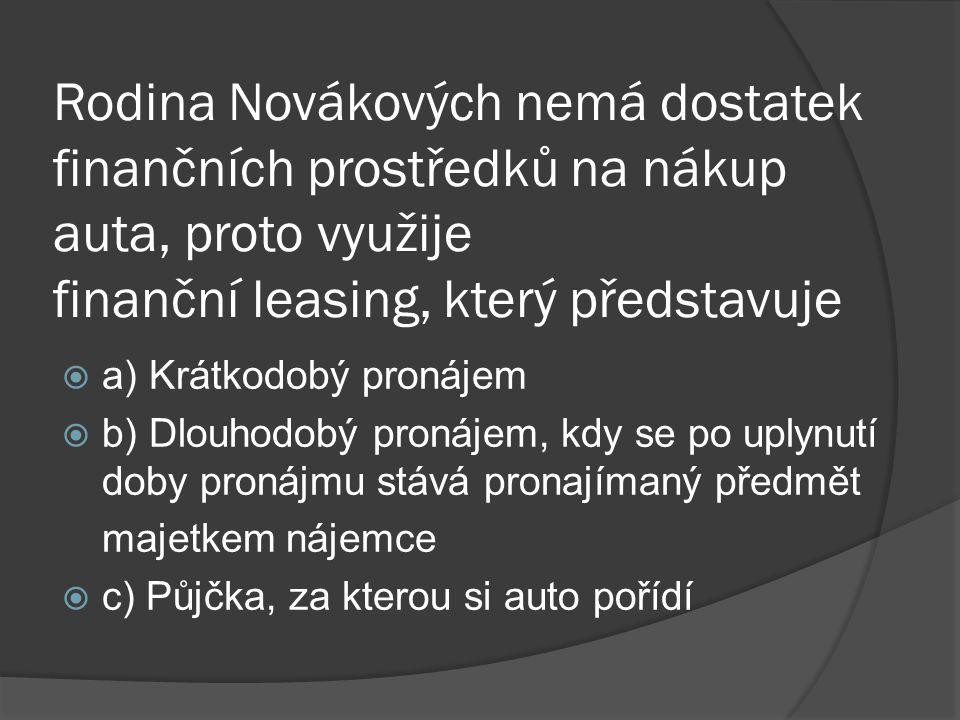 Rodina Novákových nemá dostatek finančních prostředků na nákup auta, proto využije finanční leasing, který představuje aa) Krátkodobý pronájem bb) Dlouhodobý pronájem, kdy se po uplynutí doby pronájmu stává pronajímaný předmět majetkem nájemce cc) Půjčka, za kterou si auto pořídí