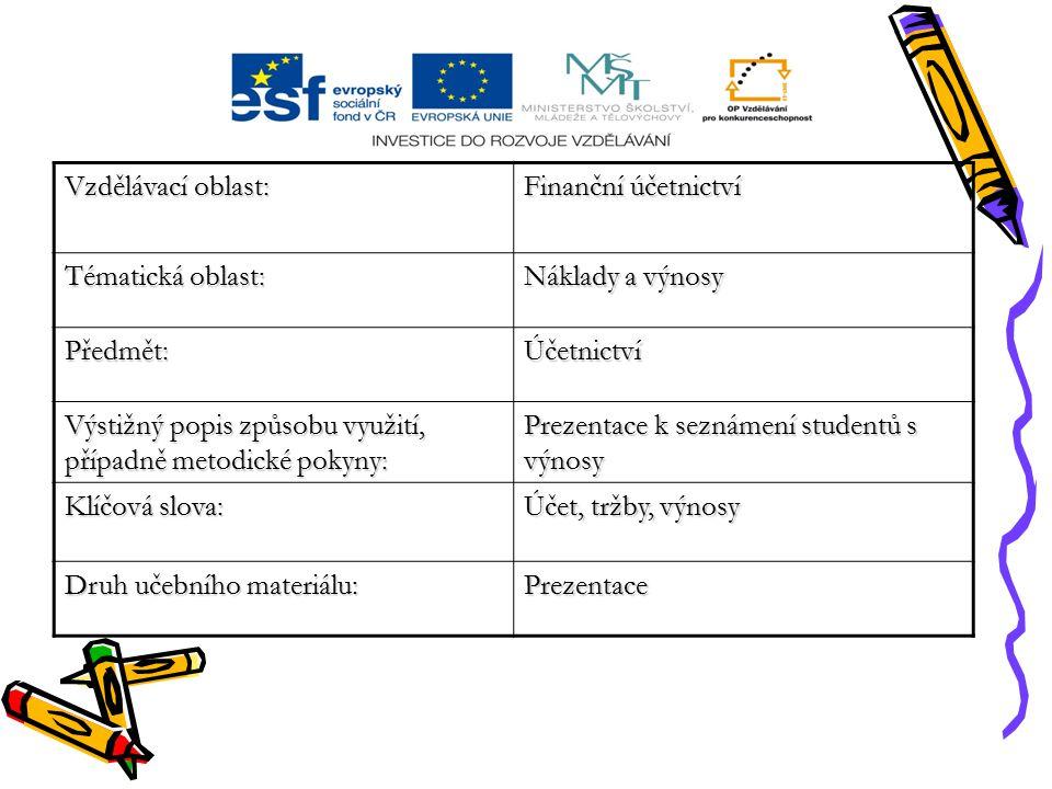 Vzdělávací oblast: Finanční účetnictví Tématická oblast: Náklady a výnosy Předmět:Účetnictví Výstižný popis způsobu využití, případně metodické pokyny: Prezentace k seznámení studentů s výnosy Klíčová slova: Účet, tržby, výnosy Druh učebního materiálu: Prezentace