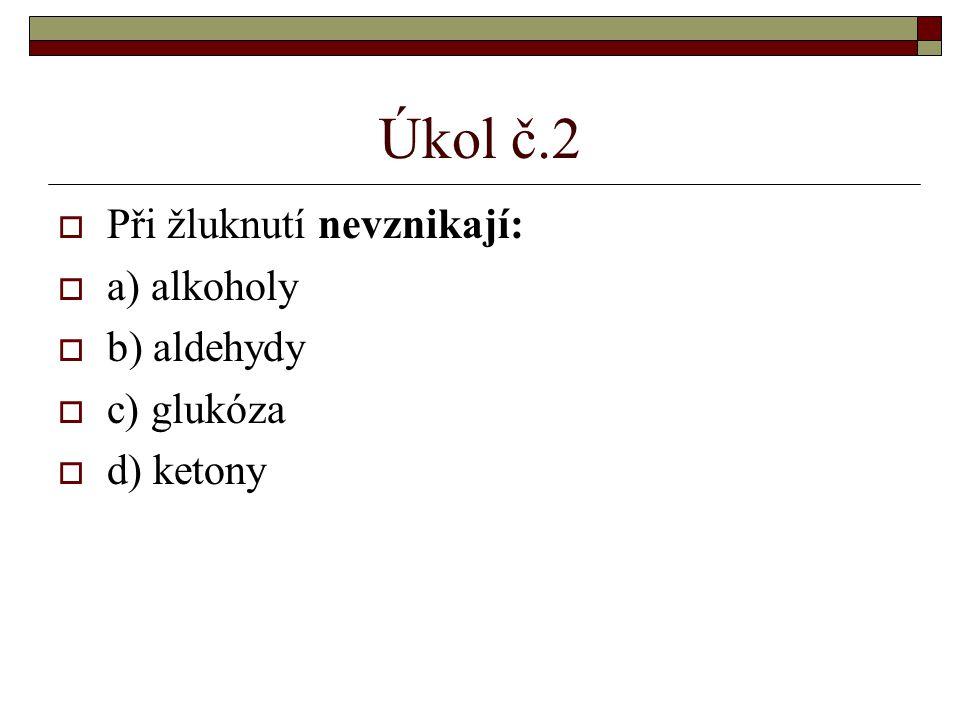 Úkol č.2  Při žluknutí nevznikají:  a) alkoholy  b) aldehydy  c) glukóza  d) ketony
