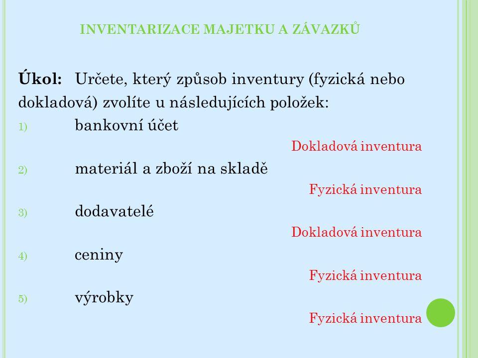 Úkol: Určete, který způsob inventury (fyzická nebo dokladová) zvolíte u následujících položek: 1) bankovní účet Dokladová inventura 2) materiál a zboží na skladě Fyzická inventura 3) dodavatelé Dokladová inventura 4) ceniny Fyzická inventura 5) výrobky Fyzická inventura INVENTARIZACE MAJETKU A ZÁVAZKŮ