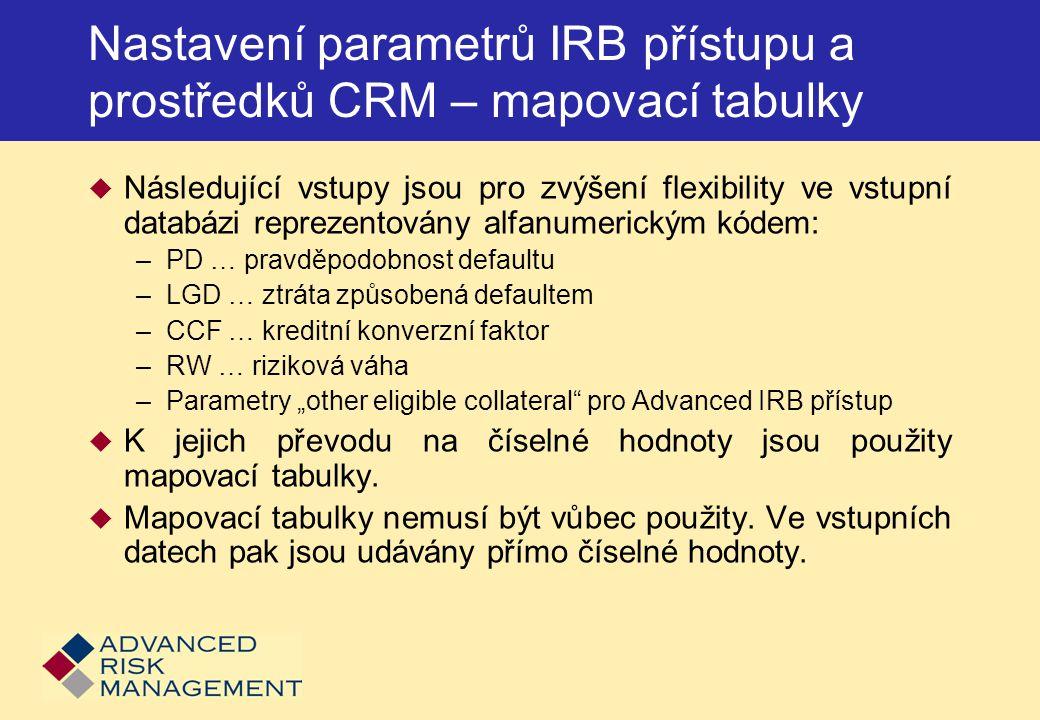 """Nastavení parametrů IRB přístupu a prostředků CRM – mapovací tabulky  Následující vstupy jsou pro zvýšení flexibility ve vstupní databázi reprezentovány alfanumerickým kódem: –PD … pravděpodobnost defaultu –LGD … ztráta způsobená defaultem –CCF … kreditní konverzní faktor –RW … riziková váha –Parametry """"other eligible collateral pro Advanced IRB přístup  K jejich převodu na číselné hodnoty jsou použity mapovací tabulky."""