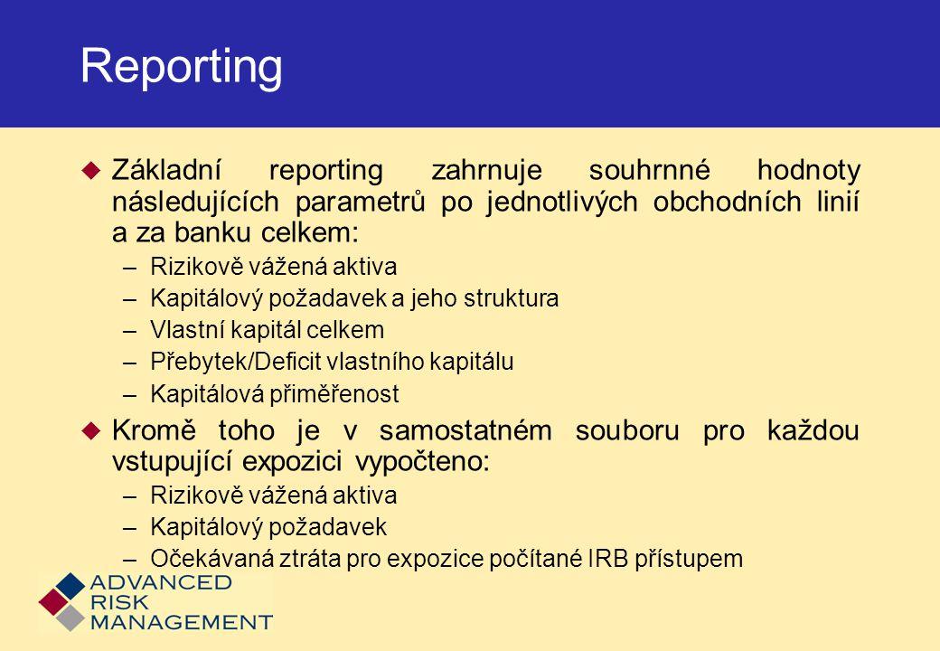 Reporting  Základní reporting zahrnuje souhrnné hodnoty následujících parametrů po jednotlivých obchodních linií a za banku celkem: –Rizikově vážená aktiva –Kapitálový požadavek a jeho struktura –Vlastní kapitál celkem –Přebytek/Deficit vlastního kapitálu –Kapitálová přiměřenost  Kromě toho je v samostatném souboru pro každou vstupující expozici vypočteno: –Rizikově vážená aktiva –Kapitálový požadavek –Očekávaná ztráta pro expozice počítané IRB přístupem