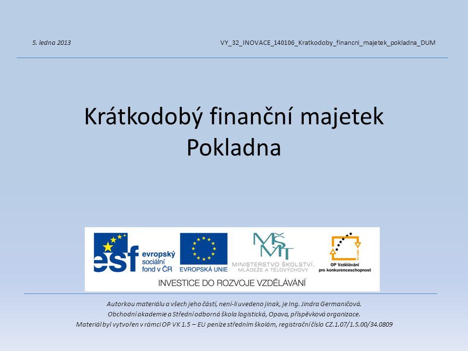Krátkodobý finanční majetek Pokladna Autorkou materiálu a všech jeho částí, není-li uvedeno jinak, je Ing. Jindra Germaničová. Obchodní akademie a Stř
