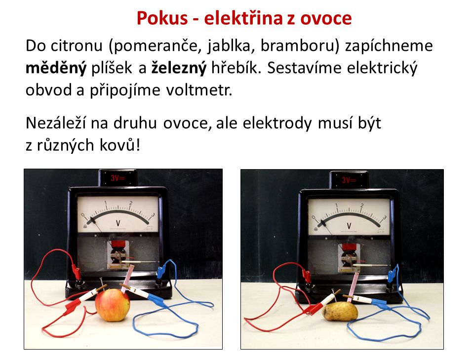 Pokus - elektřina z ovoce Do citronu (pomeranče, jablka, bramboru) zapíchneme měděný plíšek a železný hřebík. Sestavíme elektrický obvod a připojíme v
