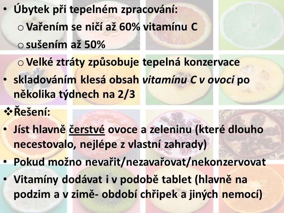 Úbytek při tepelném zpracování: o Vařením se ničí až 60% vitamínu C o sušením až 50% o Velké ztráty způsobuje tepelná konzervace skladováním klesá obs