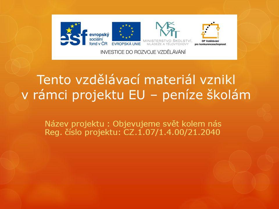 Tento vzdělávací materiál vznikl v rámci projektu EU – peníze školám Název projektu : Objevujeme svět kolem nás Reg.