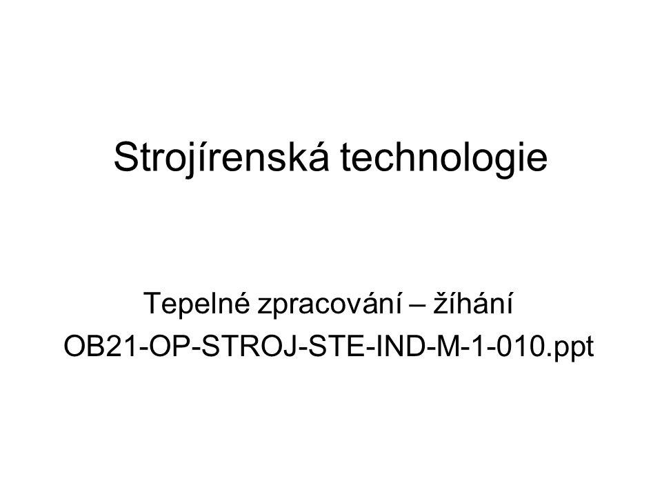 Strojírenská technologie Tepelné zpracování – žíhání OB21-OP-STROJ-STE-IND-M-1-010.ppt