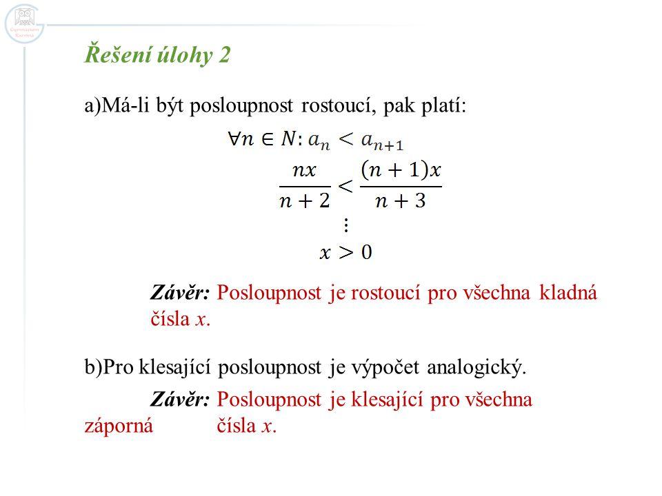 Řešení úlohy 2 a)Má-li být posloupnost rostoucí, pak platí: Závěr: Posloupnost je rostoucí pro všechna kladná čísla x. b)Pro klesající posloupnost je