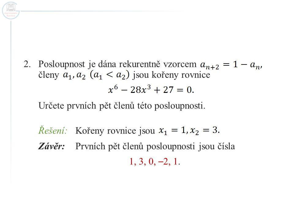 2.Posloupnost je dána rekurentně vzorcem členy jsou kořeny rovnice Určete prvních pět členů této posloupnosti. Řešení:Kořeny rovnice jsou Závěr: První