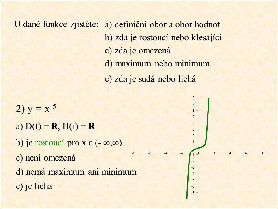 U dané funkce zjistěte: 2) y = x 5 a) D(f) = R, H(f) = R b) je rostoucí pro x є (- ∞,∞) c) není omezená d) nemá maximum ani minimum e) je lichá a) def