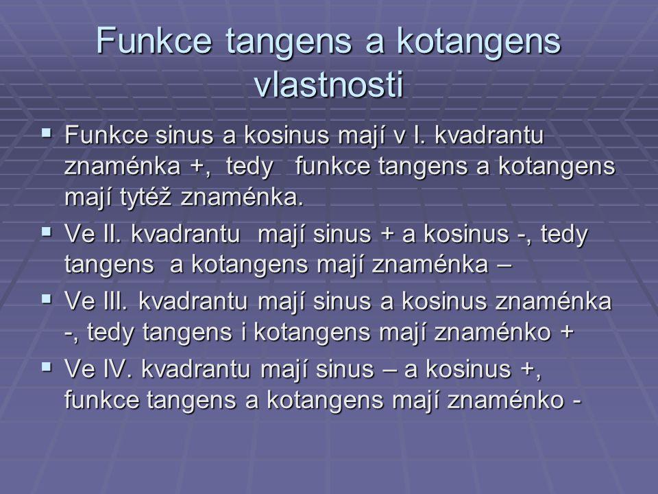 Funkce tangens a kotangens vlastnosti  Funkce sinus a kosinus mají v I. kvadrantu znaménka +, tedy funkce tangens a kotangens mají tytéž znaménka. 