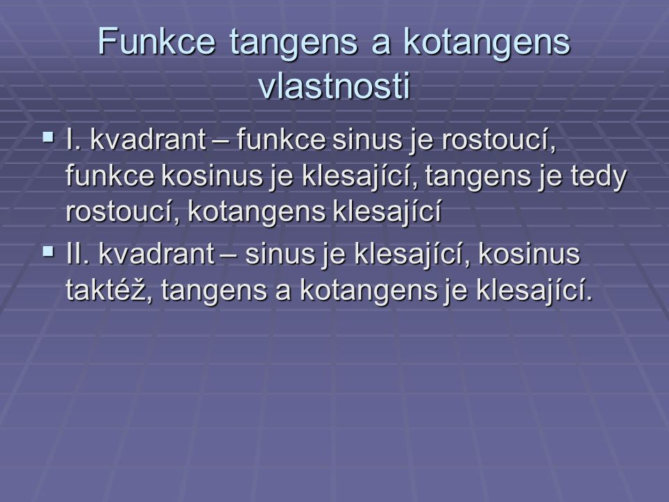 Funkce tangens a kotangens vlastnosti  I. kvadrant – funkce sinus je rostoucí, funkce kosinus je klesající, tangens je tedy rostoucí, kotangens klesa