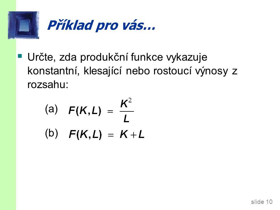 slide 10 Příklad pro vás…  Určte, zda produkční funkce vykazuje konstantní, klesající nebo rostoucí výnosy z rozsahu: (a) (b)