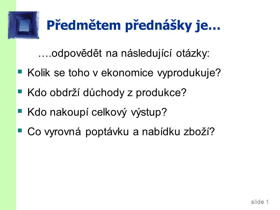slide 1 Předmětem přednášky je… ….odpovědět na následující otázky:  Kolik se toho v ekonomice vyprodukuje?  Kdo obdrží důchody z produkce?  Kdo nak