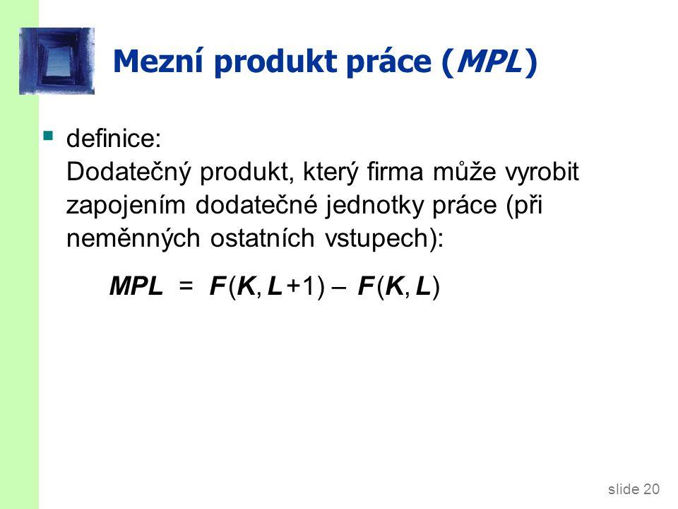 slide 20 Mezní produkt práce (MPL )  definice: Dodatečný produkt, který firma může vyrobit zapojením dodatečné jednotky práce (při neměnných ostatníc