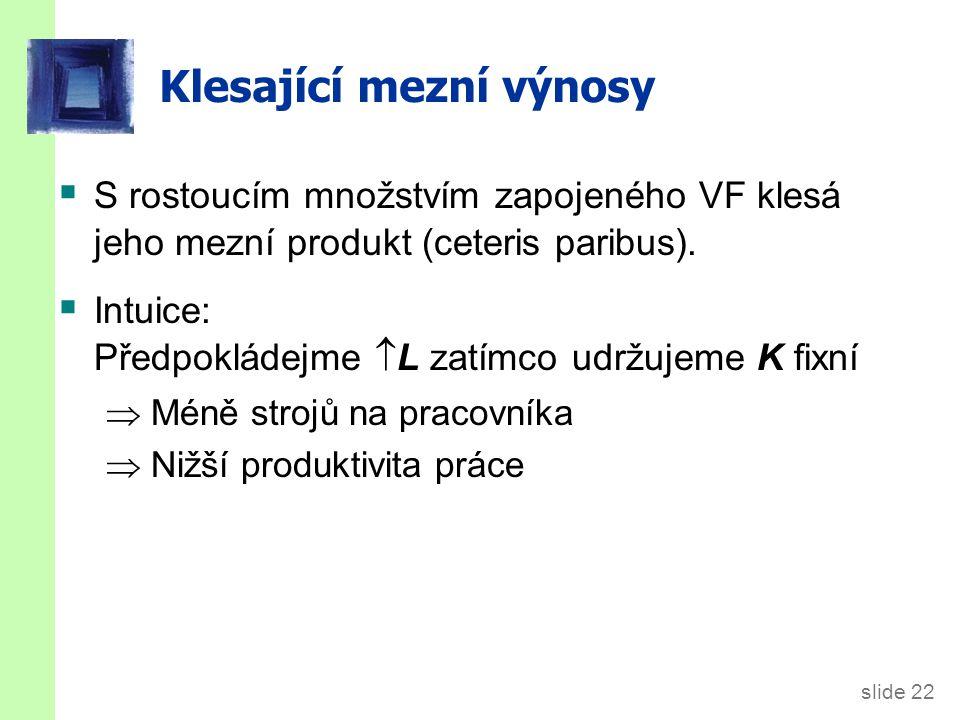 slide 22 Klesající mezní výnosy  S rostoucím množstvím zapojeného VF klesá jeho mezní produkt (ceteris paribus).  Intuice: Předpokládejme  L zatímc
