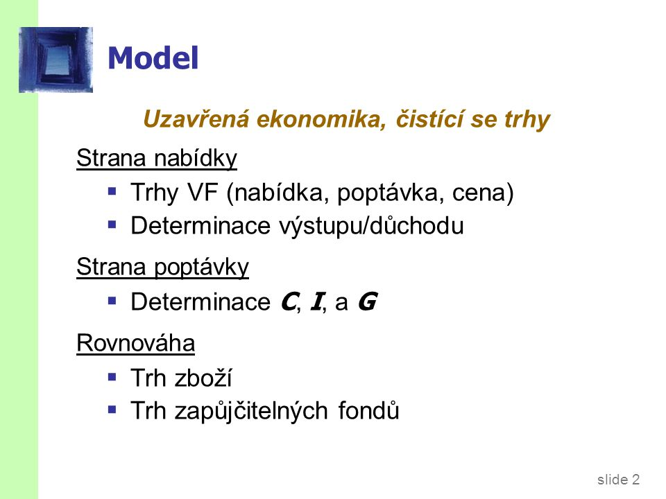 slide 2 Model Uzavřená ekonomika, čistící se trhy Strana nabídky  Trhy VF (nabídka, poptávka, cena)  Determinace výstupu/důchodu Strana poptávky  D