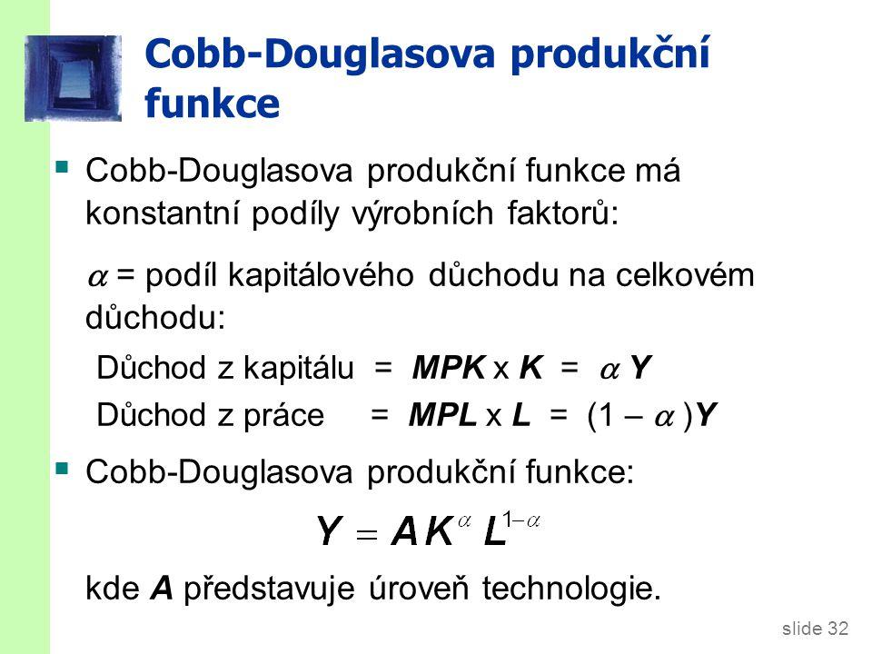 slide 32 Cobb-Douglasova produkční funkce  Cobb-Douglasova produkční funkce má konstantní podíly výrobních faktorů:  = podíl kapitálového důchodu na