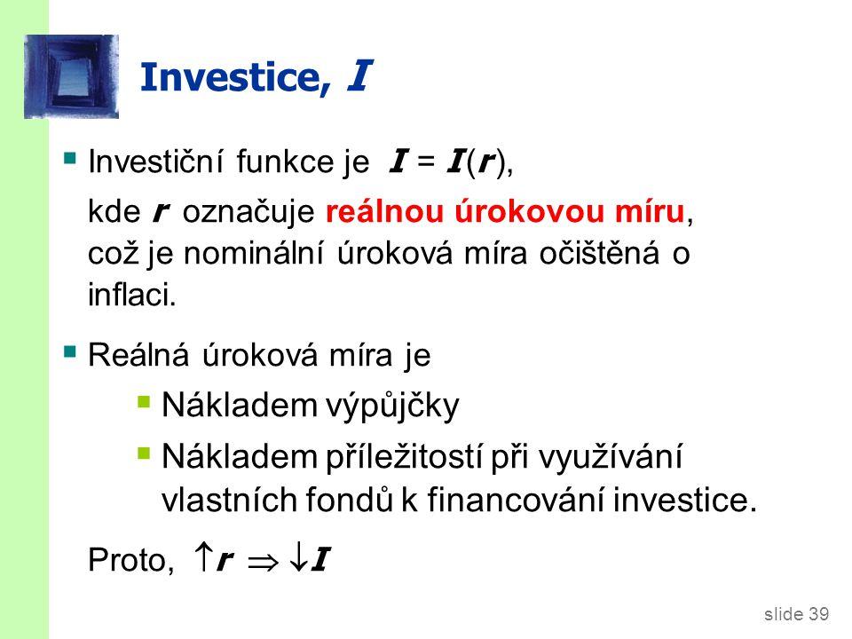 slide 39 Investice, I  Investiční funkce je I = I ( r ), kde r označuje reálnou úrokovou míru, což je nominální úroková míra očištěná o inflaci.  Re