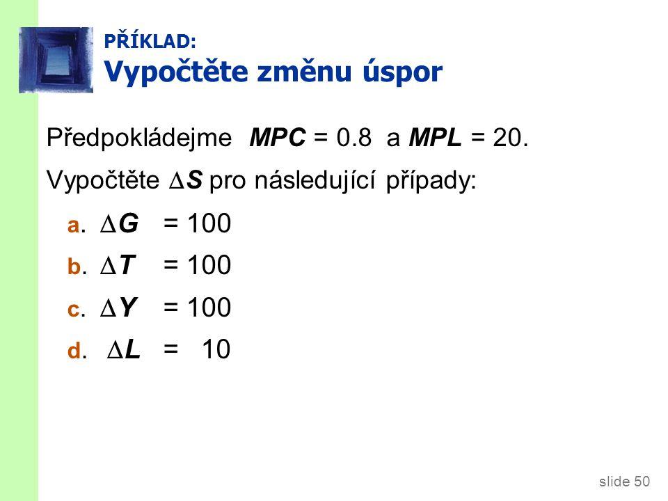slide 50 PŘÍKLAD: Vypočtěte změnu úspor Předpokládejme MPC = 0.8 a MPL = 20. Vypočtěte  S pro následující případy: a.  G = 100 b.  T = 100 c.  Y =