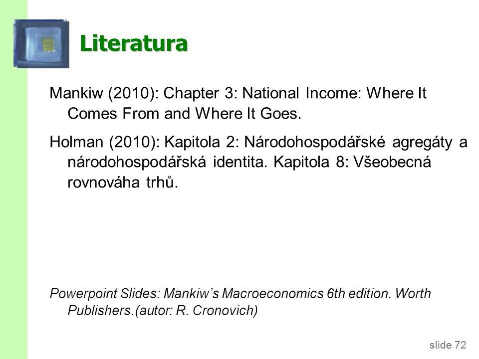 slide 72 Literatura Mankiw (2010): Chapter 3: National Income: Where It Comes From and Where It Goes. Holman (2010): Kapitola 2: Národohospodářské agr