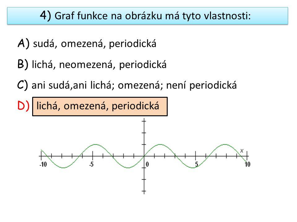 A) sudá, omezená, periodická B) lichá, neomezená, periodická C) ani sudá,ani lichá; omezená; není periodická D) lichá, omezená, periodická 4) Graf funkce na obrázku má tyto vlastnosti: