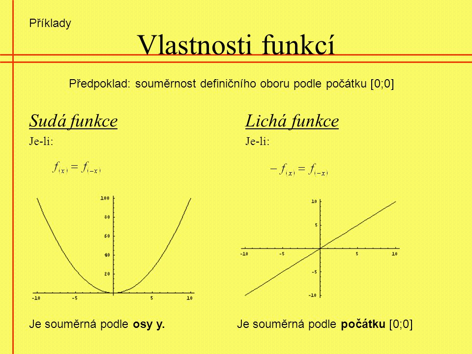 Vlastnosti funkcí Sudá funkce Je-li: Lichá funkce Je-li: Předpoklad: souměrnost definičního oboru podle počátku  0;0  Je souměrná podle osy y. Je so