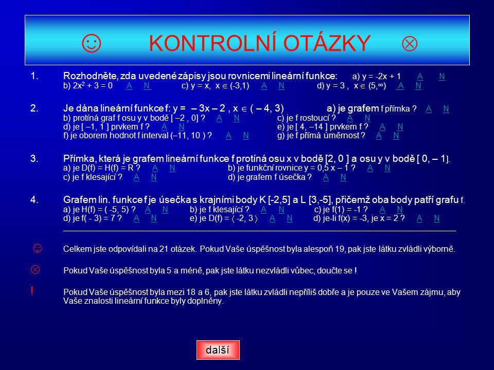 ☺ KONTROLNÍ OTÁZKY  1.Rozhodněte, zda uvedené zápisy jsou rovnicemi lineární funkce: a) y = -2x + 1 A N b) 2x 2 + 3 = 0 A N c) y = x, x  (-3,1) A N d) y = 3, x  (5,∞) A NANAN AN AN 2.Je dána lineární funkce f: y = – 3x – 2, x  ( – 4, 3)a) je grafem f přímka .