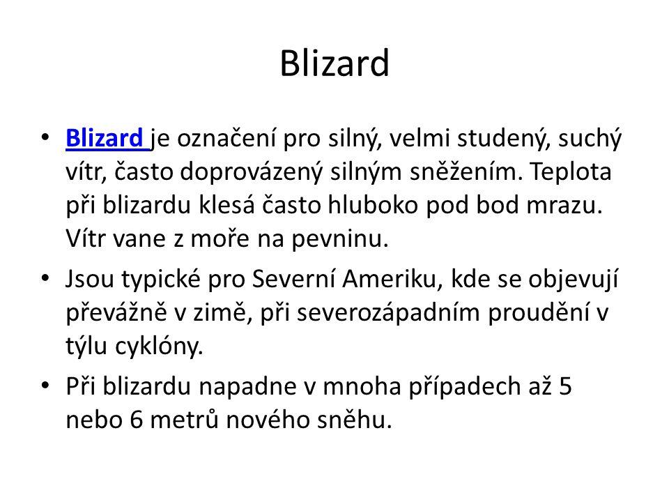Blizard Blizard je označení pro silný, velmi studený, suchý vítr, často doprovázený silným sněžením. Teplota při blizardu klesá často hluboko pod bod