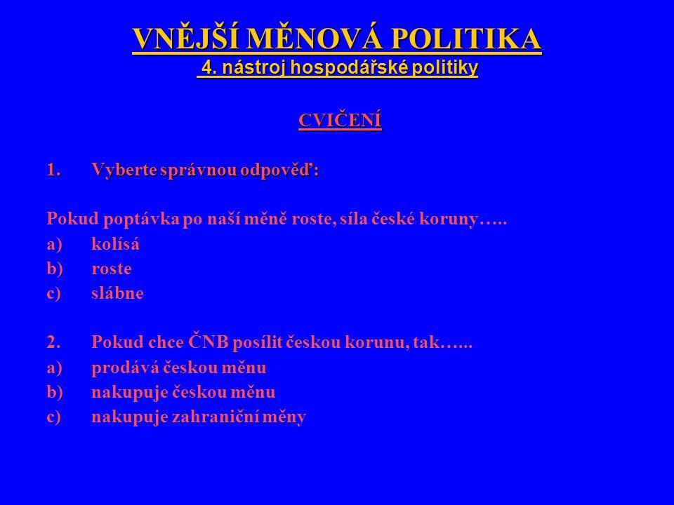 VNĚJŠÍ MĚNOVÁ POLITIKA 4. nástroj hospodářské politiky CVIČENÍ 1.Vyberte správnou odpověď: Pokud poptávka po naší měně roste, síla české koruny….. a)k