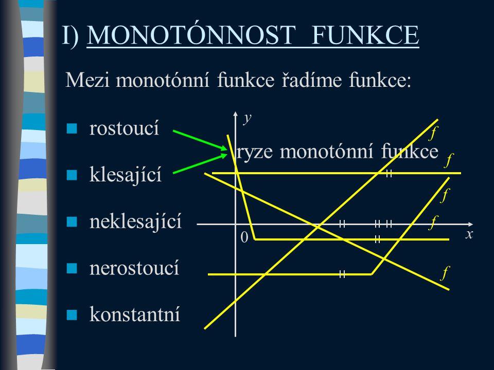 I) MONOTÓNNOST FUNKCE Mezi monotónní funkce řadíme funkce: rostoucí klesající neklesající nerostoucí konstantní ryze monotónní funkce x y 0 f f f f f