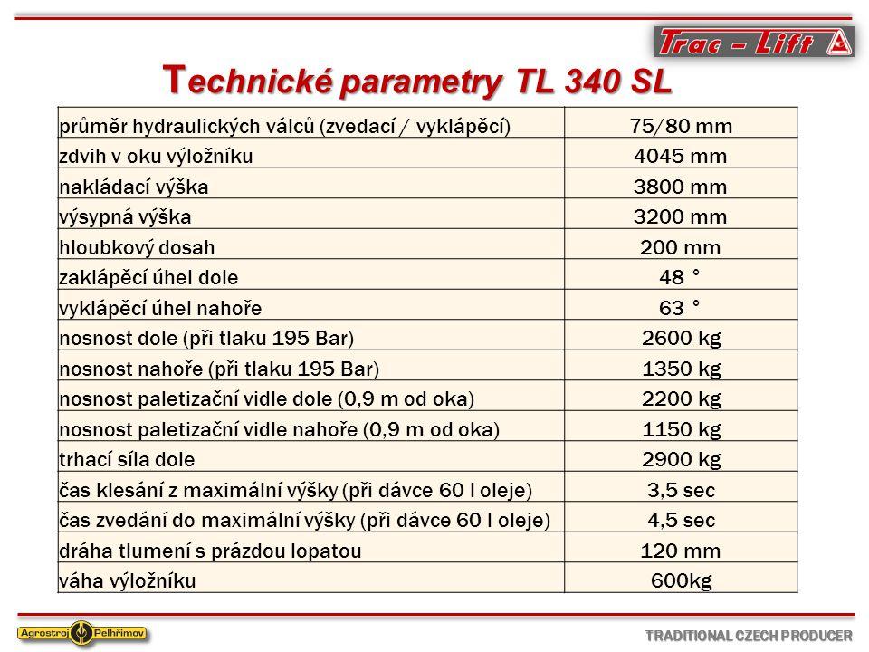 T echnické parametry TL 340 SL průměr hydraulických válců (zvedací / vyklápěcí)75/80 mm zdvih v oku výložníku4045 mm nakládací výška3800 mm výsypná výška3200 mm hloubkový dosah200 mm zaklápěcí úhel dole48 ° vyklápěcí úhel nahoře63 ° nosnost dole (při tlaku 195 Bar)2600 kg nosnost nahoře (při tlaku 195 Bar)1350 kg nosnost paletizační vidle dole (0,9 m od oka)2200 kg nosnost paletizační vidle nahoře (0,9 m od oka)1150 kg trhací síla dole2900 kg čas klesání z maximální výšky (při dávce 60 l oleje)3,5 sec čas zvedání do maximální výšky (při dávce 60 l oleje)4,5 sec dráha tlumení s prázdou lopatou120 mm váha výložníku600kg TRADITIONAL CZECH PRODUCER