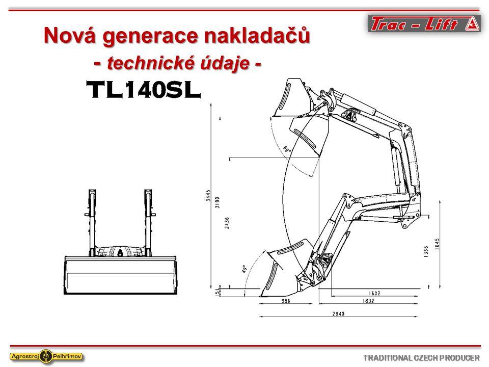 T echnické parametry TL 140 SL průměr hydraulických válců (zvedací / vyklápěcí)63/70 mm zdvih v oku výložníku3445 mm nakládací výška3190 mm výsypná výška2600 mm hloubkový dosah180 mm zaklápěcí úhel dole48 ° vyklápěcí úhel nahoře69 ° nosnost dole (při tlaku 195 Bar)2200 kg nosnost nahoře (při tlaku 195 Bar)1450 kg nosnost paletizační vidle dole (0,9 m od oka)1700 kg nosnost paletizační vidle nahoře (0,9 m od oka)1200 kg trhací síla dole2230 kg čas klesání z maximální výšky (při dávce 60 l oleje)3,5 sec čas zvedání do maximální výšky (při dávce 60 l oleje)4,5 sec dráha tlumení s prázdou lopatou120 mm váha výložníku550 kg TRADITIONAL CZECH PRODUCER