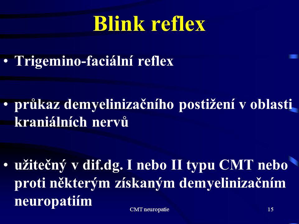 CMT neuropatie15 Blink reflex Trigemino-faciální reflex průkaz demyelinizačního postižení v oblasti kraniálních nervů užitečný v dif.dg. I nebo II typ