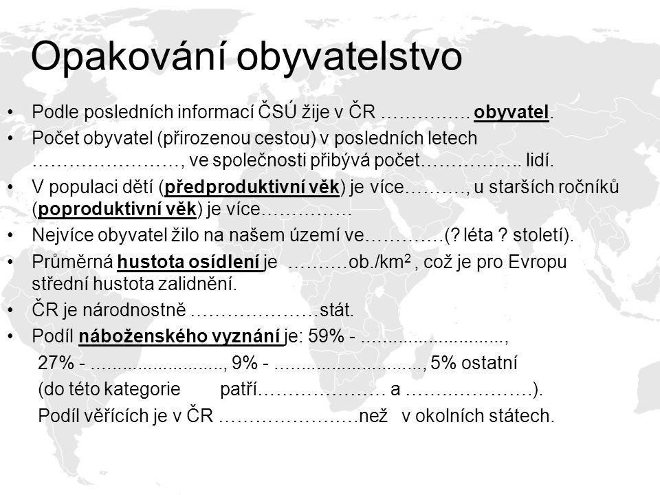 Opakování obyvatelstvo Podle posledních informací ČSÚ žije v ČR ……….….. obyvatel. Počet obyvatel (přirozenou cestou) v posledních letech ……………………, ve