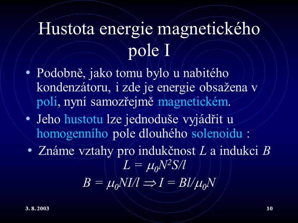 3. 8. 200310 Hustota energie magnetického pole I Podobně, jako tomu bylo u nabitého kondenzátoru, i zde je energie obsažena v poli, nyní samozřejmě ma