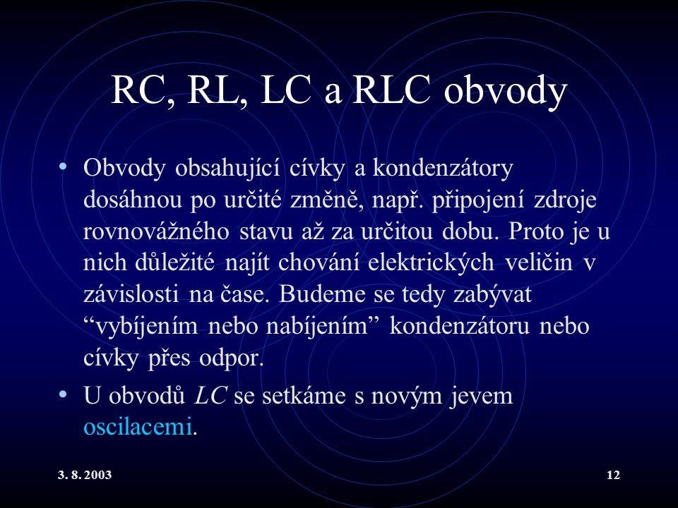3. 8. 200312 RC, RL, LC a RLC obvody Obvody obsahující cívky a kondenzátory dosáhnou po určité změně, např. připojení zdroje rovnovážného stavu až za