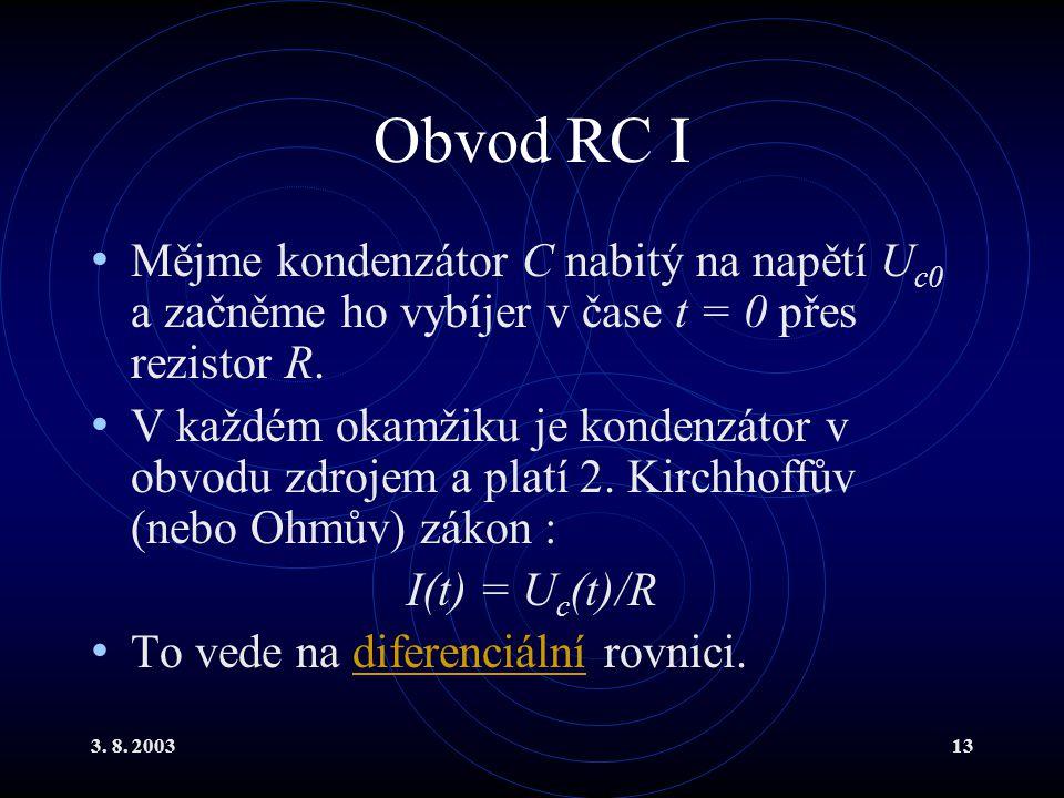 3. 8. 200313 Obvod RC I Mějme kondenzátor C nabitý na napětí U c0 a začněme ho vybíjer v čase t = 0 přes rezistor R. V každém okamžiku je kondenzátor