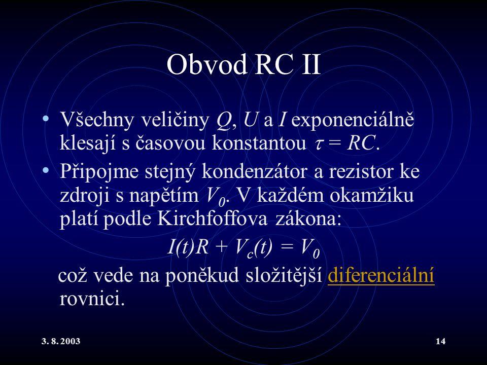 3. 8. 200314 Obvod RC II Všechny veličiny Q, U a I exponenciálně klesají s časovou konstantou  = RC. Připojme stejný kondenzátor a rezistor ke zdroji
