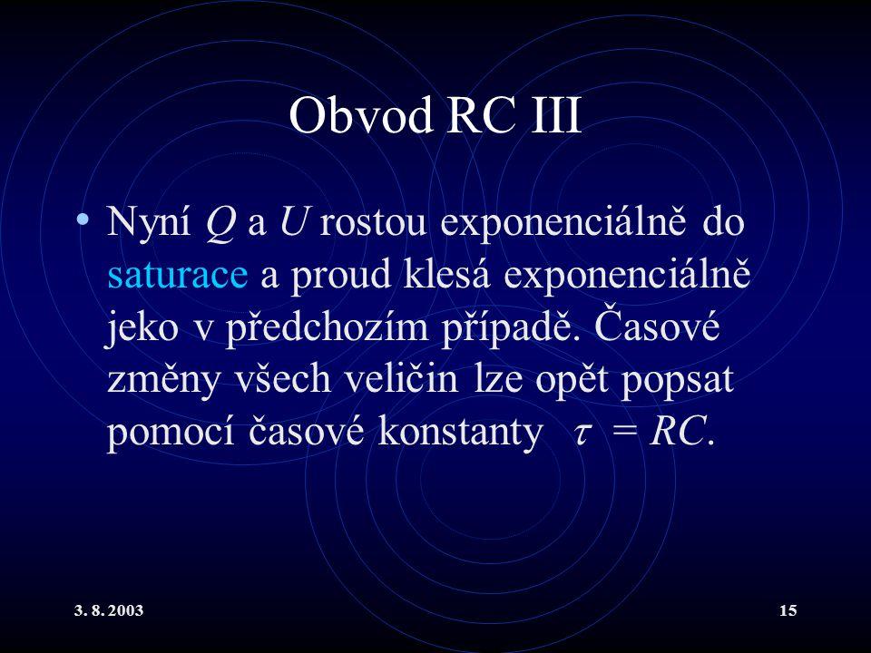 3. 8. 200315 Obvod RC III Nyní Q a U rostou exponenciálně do saturace a proud klesá exponenciálně jeko v předchozím případě. Časové změny všech veliči