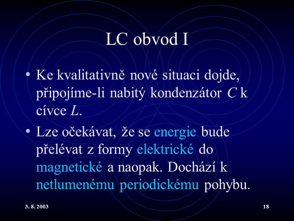 3. 8. 200318 LC obvod I Ke kvalitativně nové situaci dojde, připojíme-li nabitý kondenzátor C k cívce L. Lze očekávat, že se energie bude přelévat z f