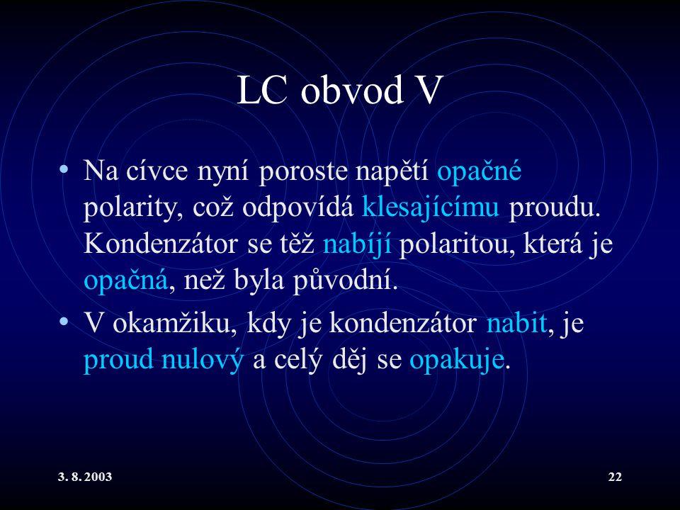 3. 8. 200322 LC obvod V Na cívce nyní poroste napětí opačné polarity, což odpovídá klesajícímu proudu. Kondenzátor se těž nabíjí polaritou, která je o
