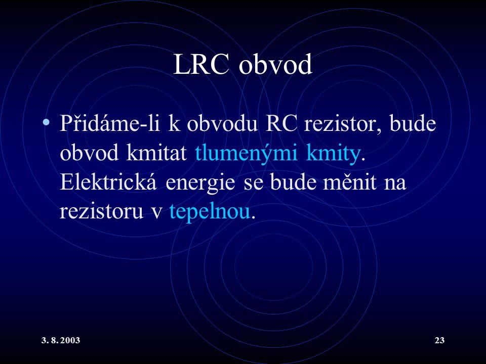 3. 8. 200323 LRC obvod Přidáme-li k obvodu RC rezistor, bude obvod kmitat tlumenými kmity. Elektrická energie se bude měnit na rezistoru v tepelnou.